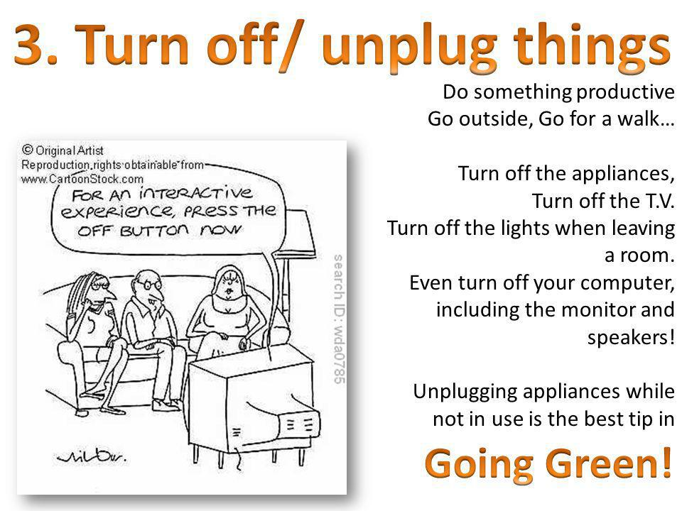 Do something productive Go outside, Go for a walk… Turn off the appliances, Turn off the T.V. Turn off the lights when leaving a room. Even turn off y