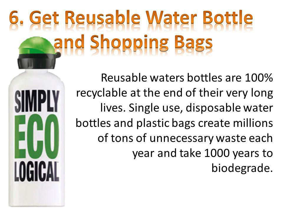Reusable waters bottles are 100% recyclable at the end of their very long lives. Single use, disposable water bottles and plastic bags create millions