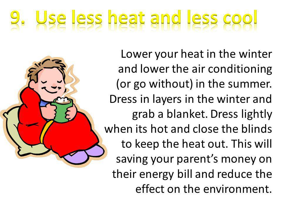 Lower your heat in the winter and lower the air conditioning (or go without) in the summer. Dress in layers in the winter and grab a blanket. Dress li