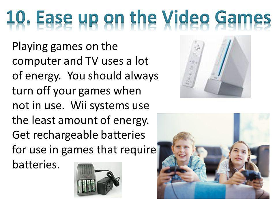 Playing games on the computer and TV uses a lot of energy. You should always turn off your games when not in use. Wii systems use the least amount of