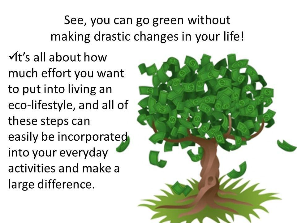See, you can go green without making drastic changes in your life! Its all about how much effort you want to put into living an eco-lifestyle, and all