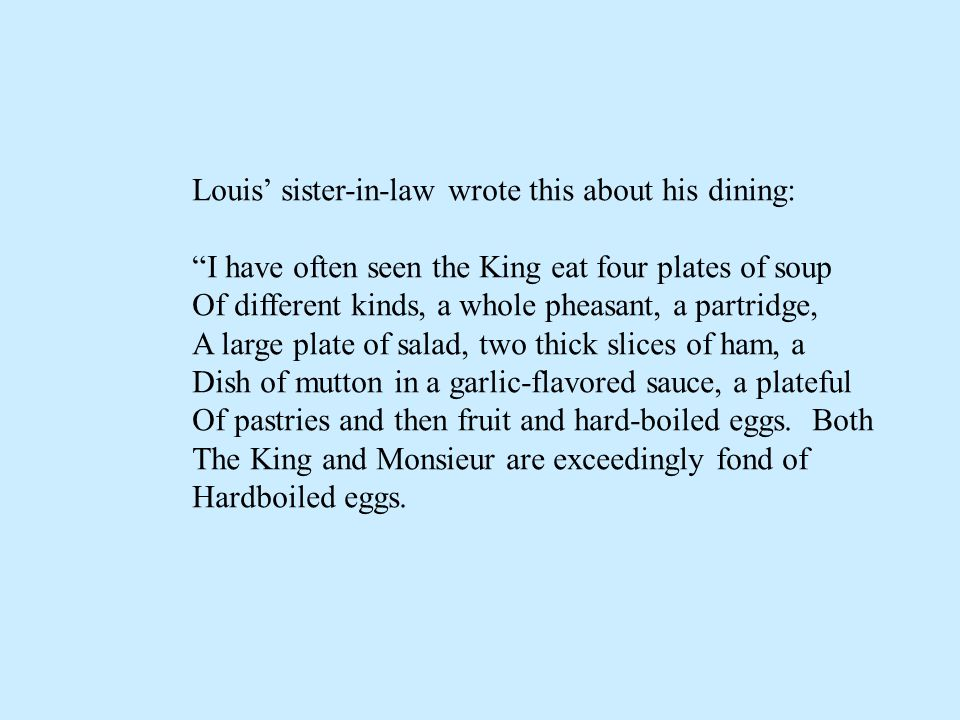 Louis sister-in-law wrote this about his dining: I have often seen the King eat four plates of soup Of different kinds, a whole pheasant, a partridge, A large plate of salad, two thick slices of ham, a Dish of mutton in a garlic-flavored sauce, a plateful Of pastries and then fruit and hard-boiled eggs.