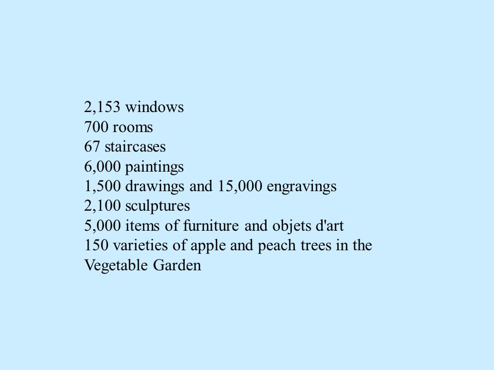 2,153 windows 700 rooms 67 staircases 6,000 paintings 1,500 drawings and 15,000 engravings 2,100 sculptures 5,000 items of furniture and objets d art 150 varieties of apple and peach trees in the Vegetable Garden