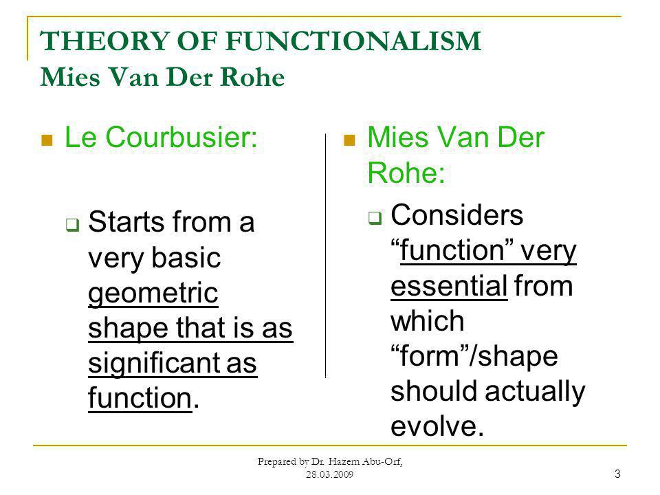 THEORY OF FUNCTIONALISM Mies Van Der Rohe Prepared by Dr. Hazem Abu-Orf, 28.03.2009 3 Le Courbusier: Starts from a very basic geometric shape that is
