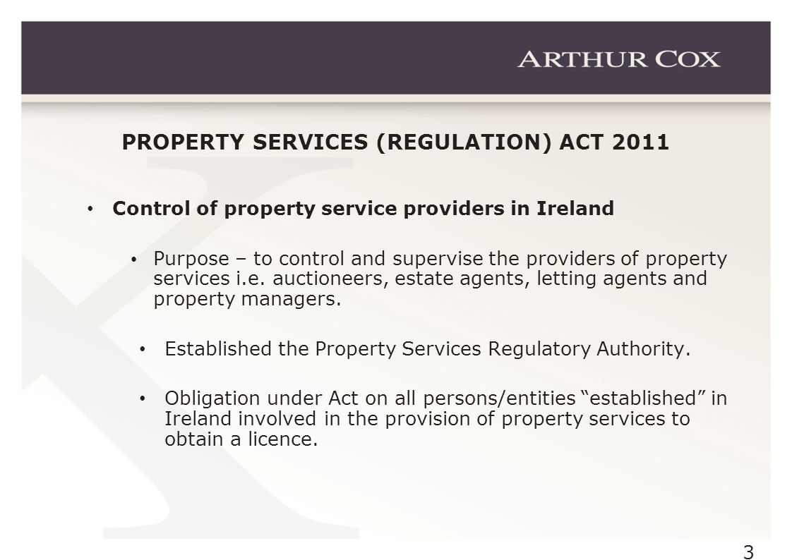 3 PROPERTY SERVICES (REGULATION) ACT 2011 Control of property service providers in Ireland Purpose – to control and supervise the providers of property services i.e.