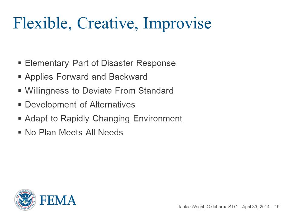 Jackie Wright, Oklahoma STO April 30, 2014 Flexible, Creative, Improvise Elementary Part of Disaster Response Applies Forward and Backward Willingness to Deviate From Standard Development of Alternatives Adapt to Rapidly Changing Environment No Plan Meets All Needs 19