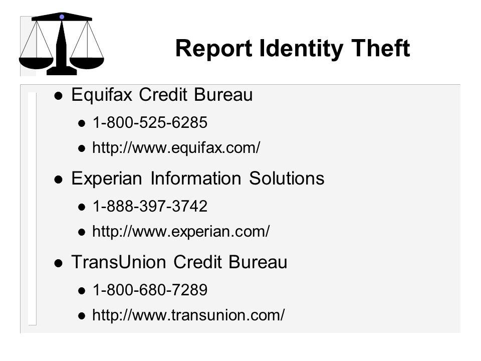 Report Identity Theft l Equifax Credit Bureau 1-800-525-6285 http://www.equifax.com/ l Experian Information Solutions 1-888-397-3742 http://www.experian.com/ l TransUnion Credit Bureau 1-800-680-7289 http://www.transunion.com/
