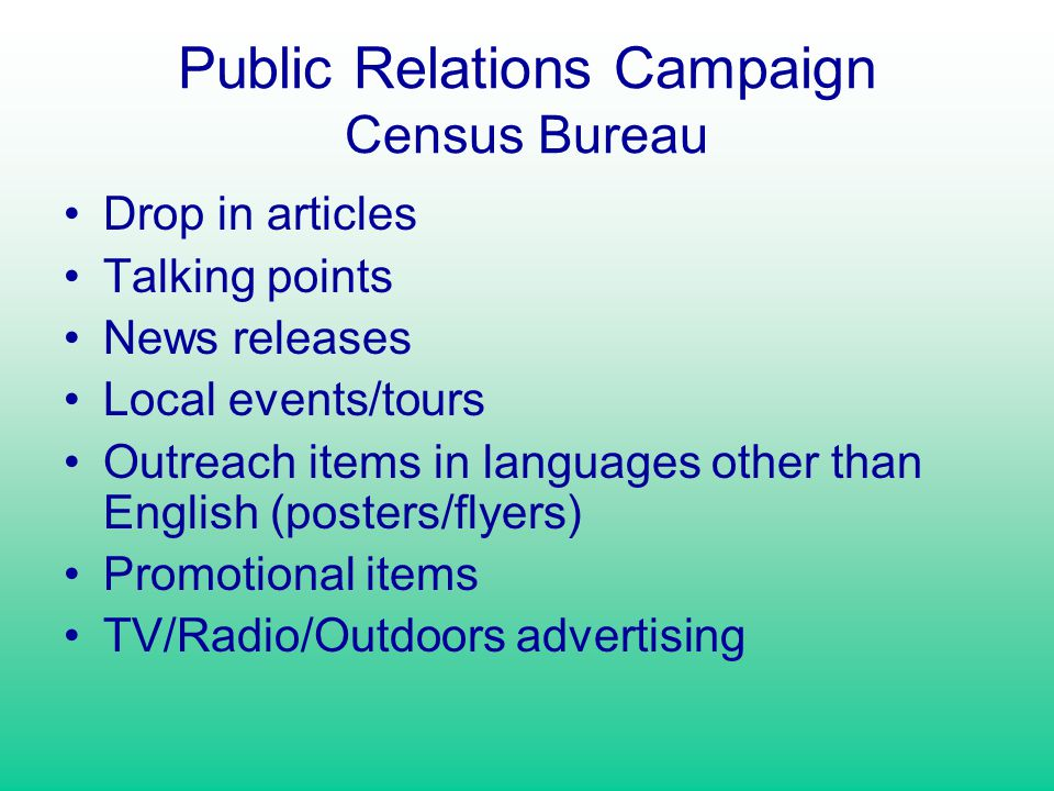 Public Relations Campaign Census Bureau Drop in articles Talking points News releases Local events/tours Outreach items in languages other than English (posters/flyers) Promotional items TV/Radio/Outdoors advertising