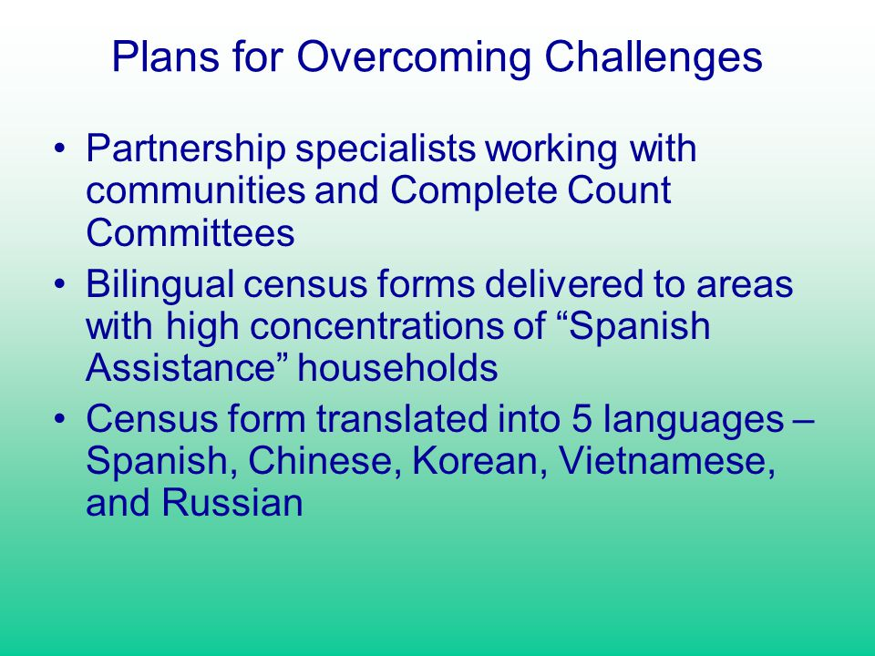 Plans for Overcoming Challenges Partnership specialists working with communities and Complete Count Committees Bilingual census forms delivered to are