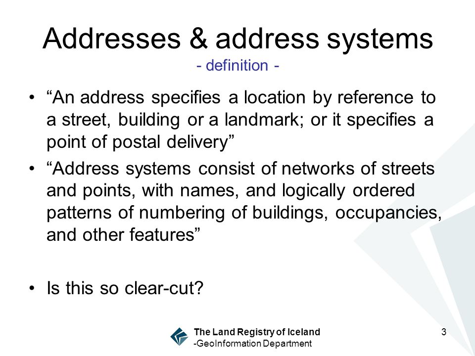 The Land Registry of Iceland -GeoInformation Department 3 Addresses & address systems - definition - An address specifies a location by reference to a street, building or a landmark; or it specifies a point of postal delivery Address systems consist of networks of streets and points, with names, and logically ordered patterns of numbering of buildings, occupancies, and other features Is this so clear-cut