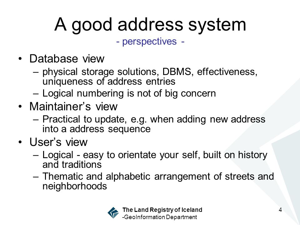 The Land Registry of Iceland -GeoInformation Department 4 A good address system - perspectives - Database view –physical storage solutions, DBMS, effectiveness, uniqueness of address entries –Logical numbering is not of big concern Maintainers view –Practical to update, e.g.