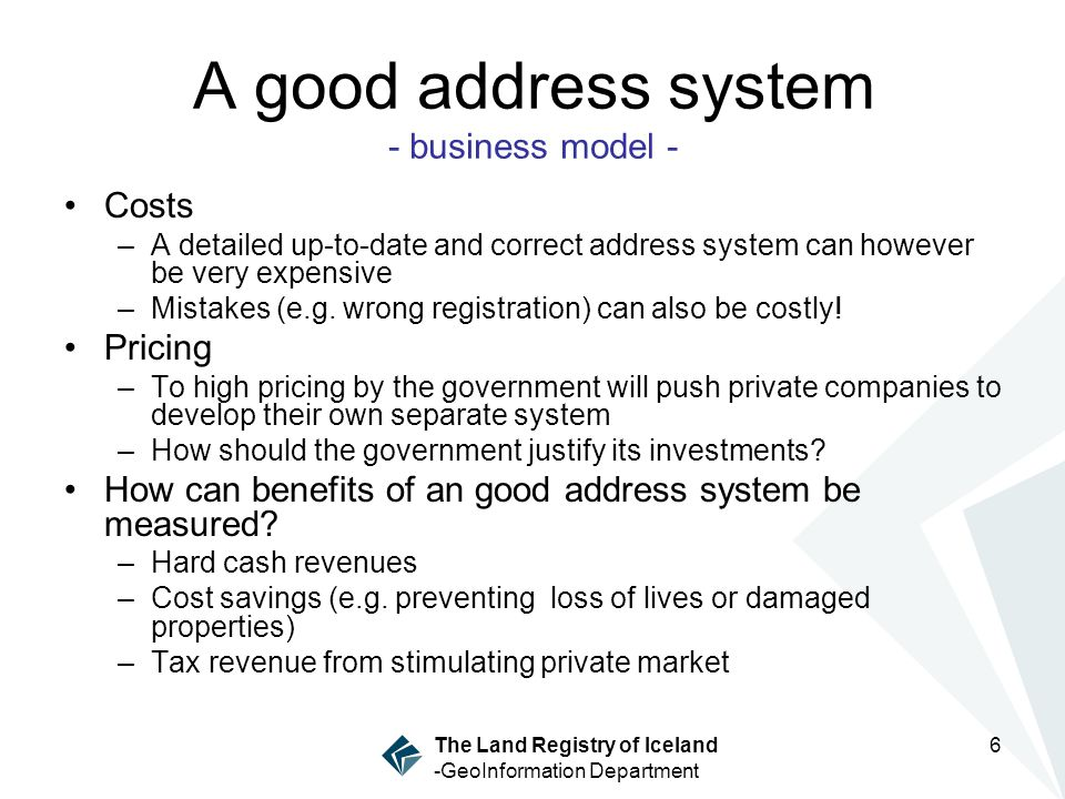 The Land Registry of Iceland -GeoInformation Department 6 A good address system - business model - Costs –A detailed up-to-date and correct address system can however be very expensive –Mistakes (e.g.
