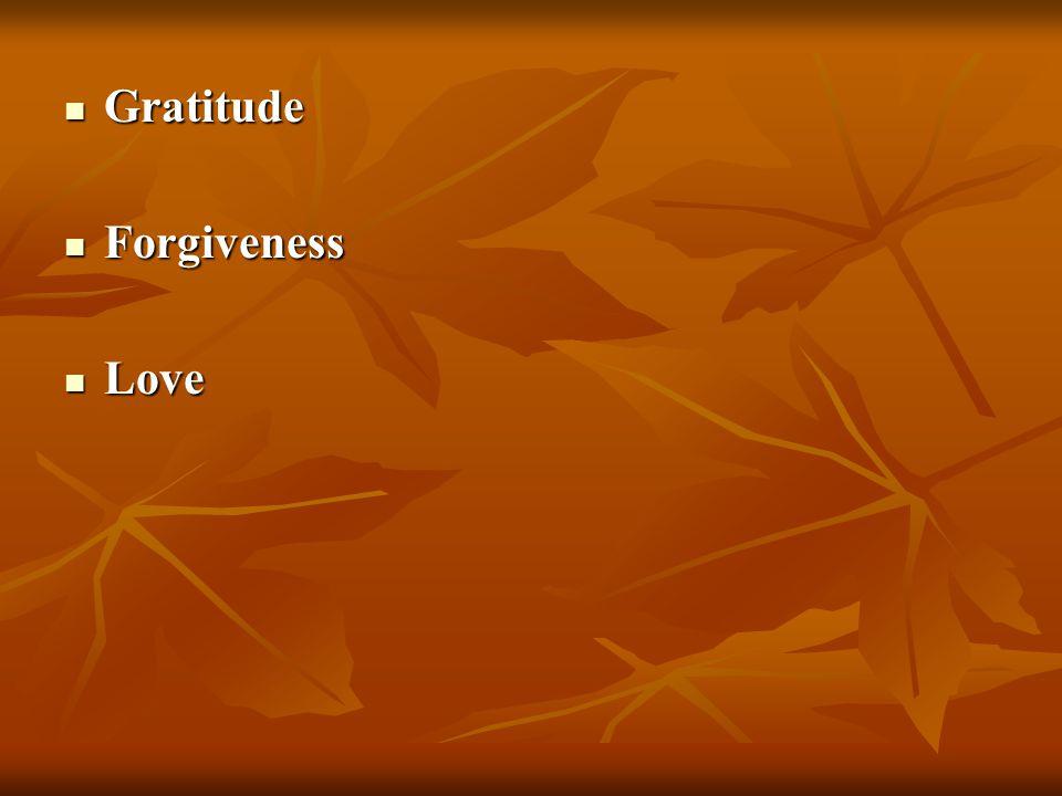 Gratitude Gratitude Forgiveness Forgiveness Love Love