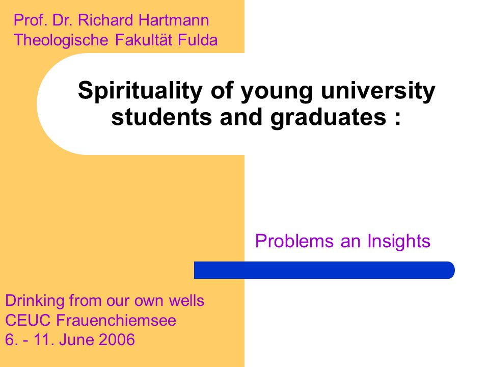 Spirituality of young university students and graduates : Problems an Insights Drinking from our own wells CEUC Frauenchiemsee 6. - 11. June 2006 Prof
