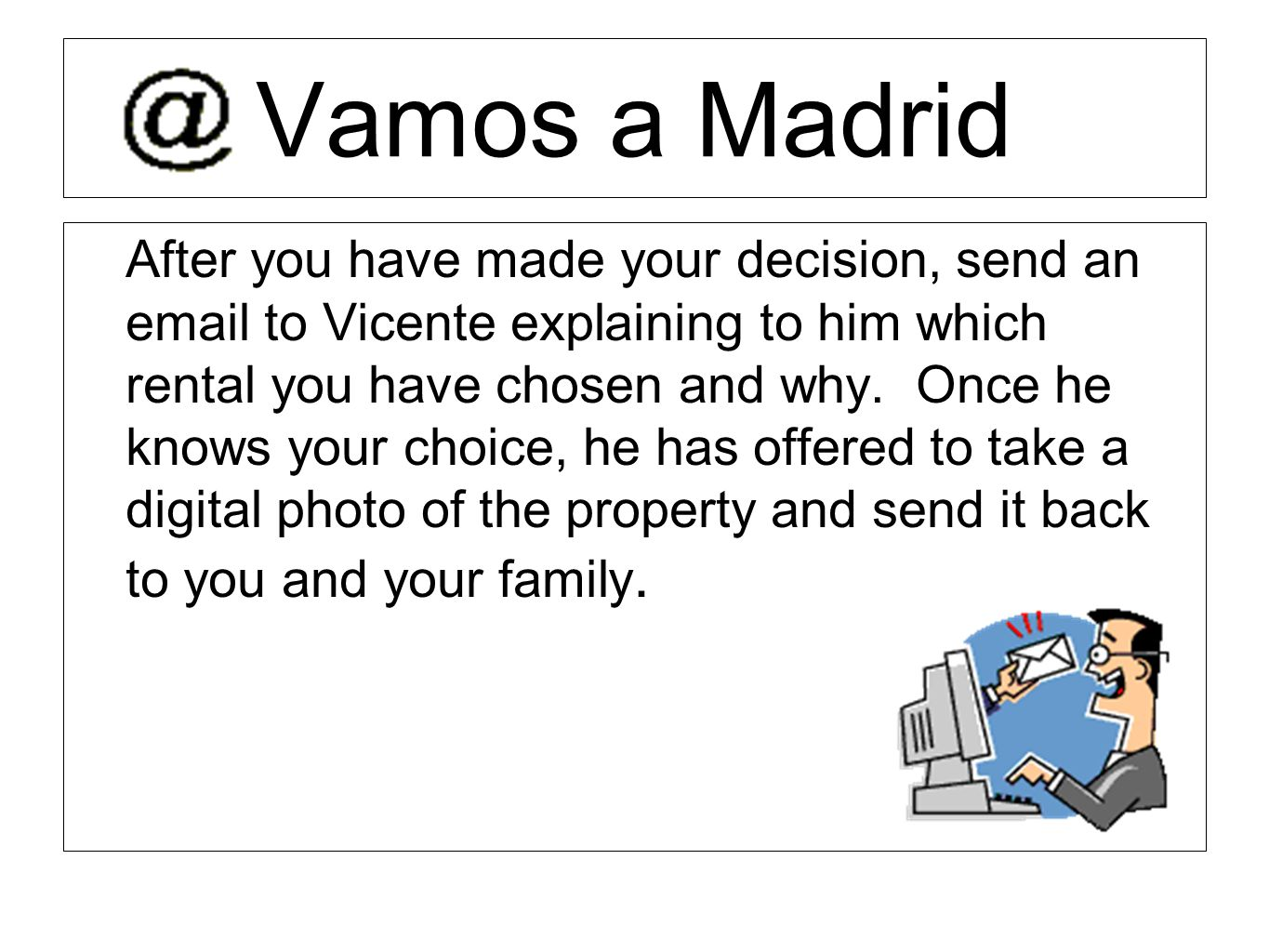 Vamos a Madrid After you have made your decision, send an email to Vicente explaining to him which rental you have chosen and why. Once he knows your