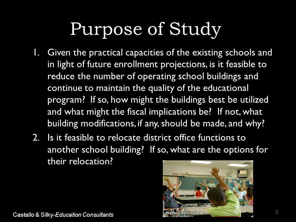 Purpose of Study 1.Given the practical capacities of the existing schools and in light of future enrollment projections, is it feasible to reduce the number of operating school buildings and continue to maintain the quality of the educational program.