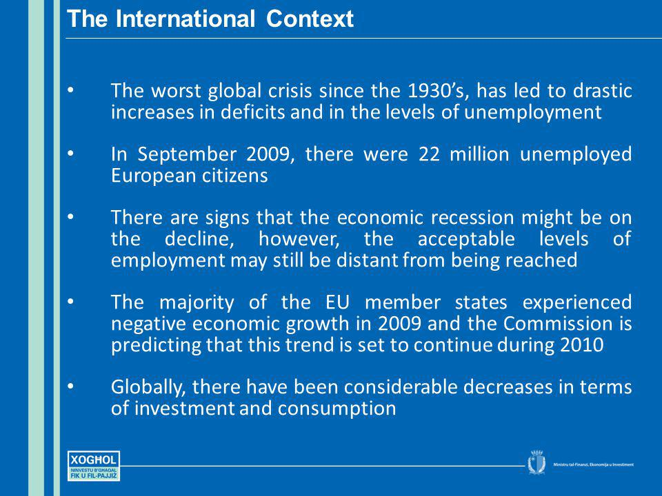 The worst global crisis since the 1930s, has led to drastic increases in deficits and in the levels of unemployment In September 2009, there were 22 million unemployed European citizens There are signs that the economic recession might be on the decline, however, the acceptable levels of employment may still be distant from being reached The majority of the EU member states experienced negative economic growth in 2009 and the Commission is predicting that this trend is set to continue during 2010 Globally, there have been considerable decreases in terms of investment and consumption The International Context