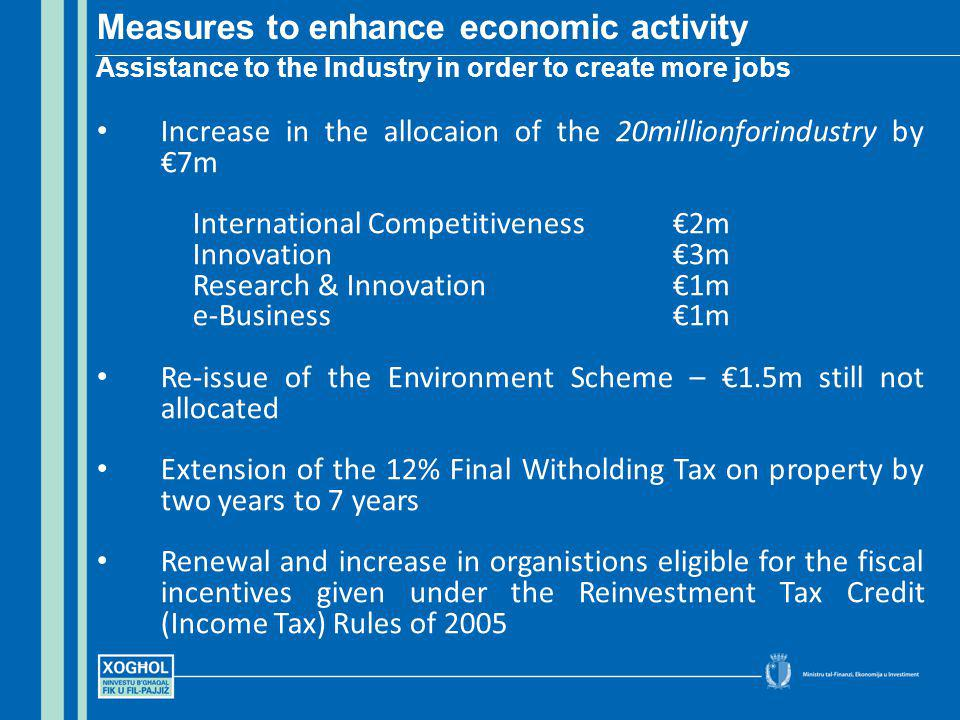 Increase in the allocaion of the 20millionforindustry by 7m International Competitiveness2m Innovation3m Research & Innovation1m e-Business1m Re-issue of the Environment Scheme – 1.5m still not allocated Extension of the 12% Final Witholding Tax on property by two years to 7 years Renewal and increase in organistions eligible for the fiscal incentives given under the Reinvestment Tax Credit (Income Tax) Rules of 2005 Measures to enhance economic activity Assistance to the Industry in order to create more jobs