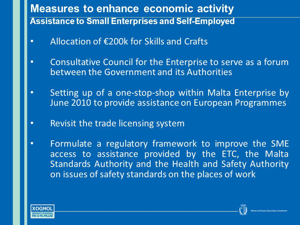 Allocation of 200k for Skills and Crafts Consultative Council for the Enterprise to serve as a forum between the Government and its Authorities Setting up of a one-stop-shop within Malta Enterprise by June 2010 to provide assistance on European Programmes Revisit the trade licensing system Formulate a regulatory framework to improve the SME access to assistance provided by the ETC, the Malta Standards Authority and the Health and Safety Authority on issues of safety standards on the places of work Measures to enhance economic activity Assistance to Small Enterprises and Self-Employed