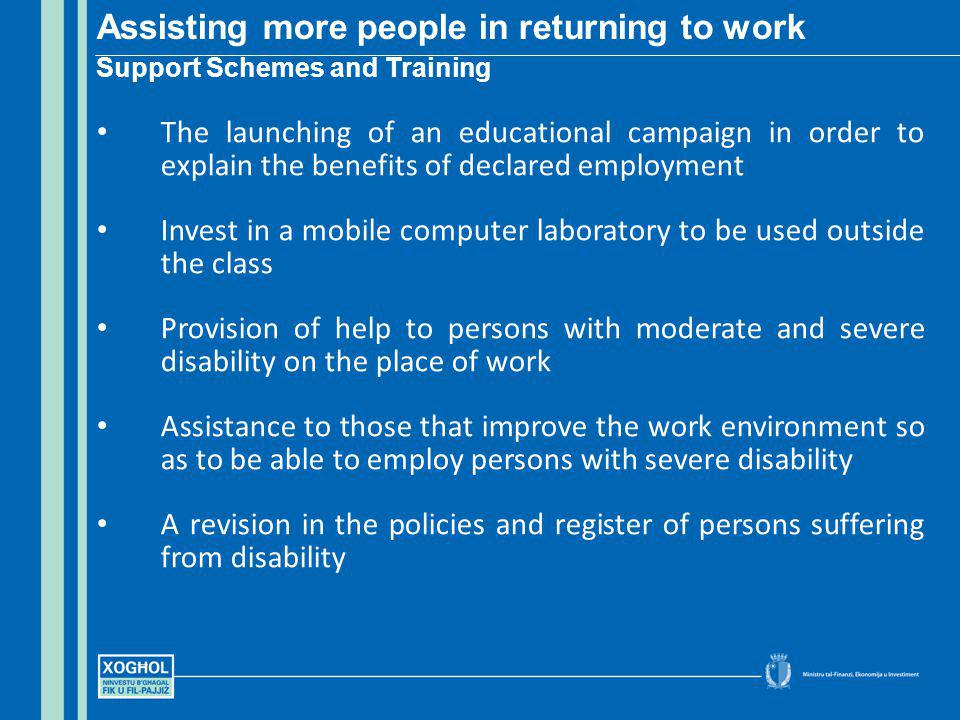 The launching of an educational campaign in order to explain the benefits of declared employment Invest in a mobile computer laboratory to be used outside the class Provision of help to persons with moderate and severe disability on the place of work Assistance to those that improve the work environment so as to be able to employ persons with severe disability A revision in the policies and register of persons suffering from disability Assisting more people in returning to work Support Schemes and Training