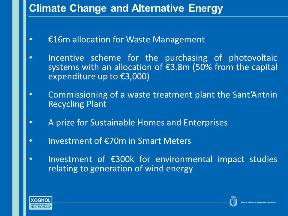 16m allocation for Waste Management Incentive scheme for the purchasing of photovoltaic systems with an allocation of 3.8m (50% from the capital expenditure up to 3,000) Commissioning of a waste treatment plant the SantAntnin Recycling Plant A prize for Sustainable Homes and Enterprises Investment of 70m in Smart Meters Investment of 300k for environmental impact studies relating to generation of wind energy Climate Change and Alternative Energy