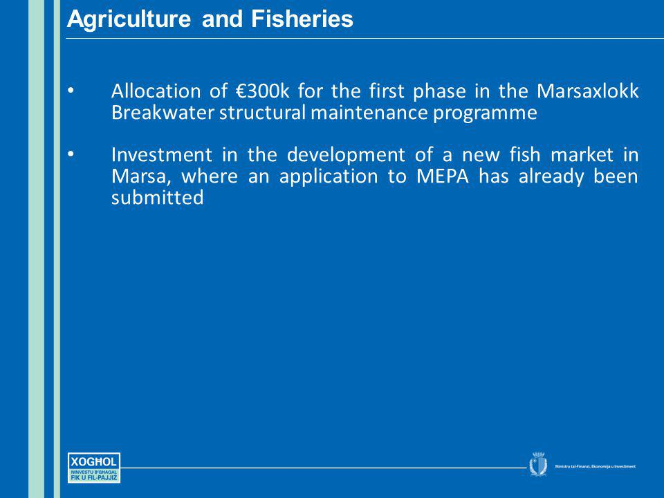 Allocation of 300k for the first phase in the Marsaxlokk Breakwater structural maintenance programme Investment in the development of a new fish market in Marsa, where an application to MEPA has already been submitted Agriculture and Fisheries