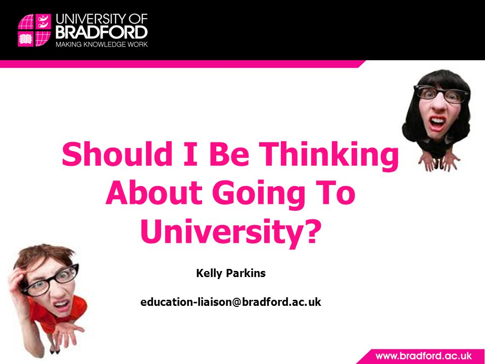 Should I Be Thinking About Going To University Kelly Parkins education-liaison@bradford.ac.uk