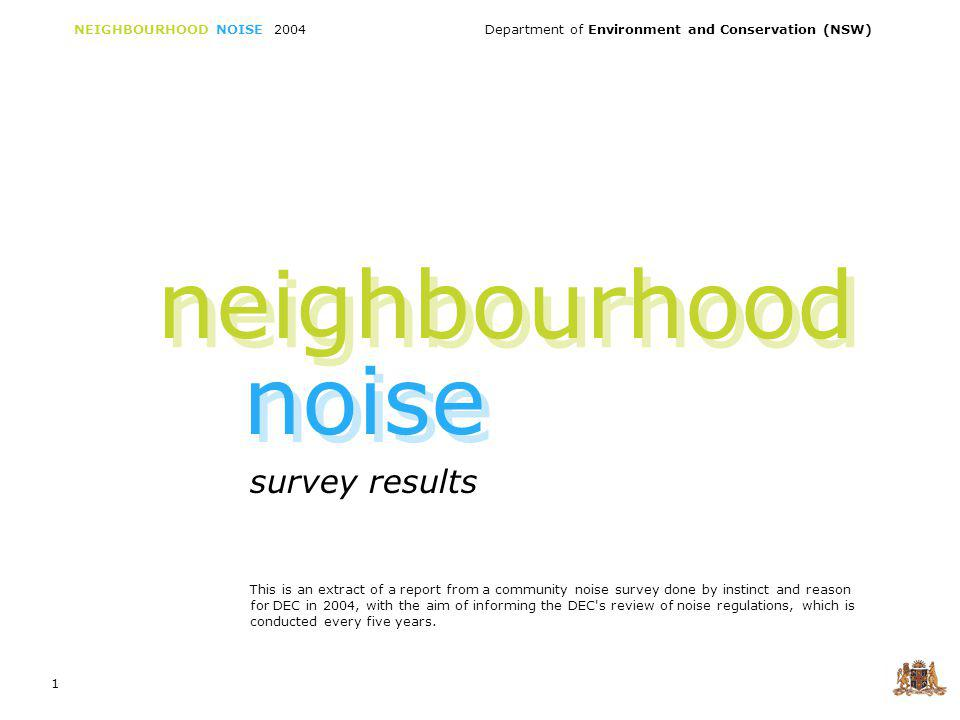 NEIGHBOURHOOD NOISE 2004 Department of Environment and Conservation (NSW) 1 survey results neighbourhood noise This is an extract of a report from a community noise survey done by instinct and reason for DEC in 2004, with the aim of informing the DEC s review of noise regulations, which is conducted every five years.