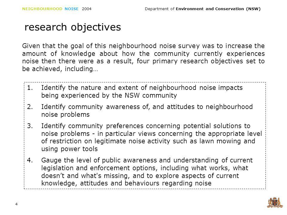 NEIGHBOURHOOD NOISE 2004 Department of Environment and Conservation (NSW) 4 research objectives 1.Identify the nature and extent of neighbourhood noise impacts being experienced by the NSW community 2.Identify community awareness of, and attitudes to neighbourhood noise problems 3.Identify community preferences concerning potential solutions to noise problems - in particular views concerning the appropriate level of restriction on legitimate noise activity such as lawn mowing and using power tools 4.Gauge the level of public awareness and understanding of current legislation and enforcement options, including what works, what doesnt and what s missing, and to explore aspects of current knowledge, attitudes and behaviours regarding noise Given that the goal of this neighbourhood noise survey was to increase the amount of knowledge about how the community currently experiences noise then there were as a result, four primary research objectives set to be achieved, including…