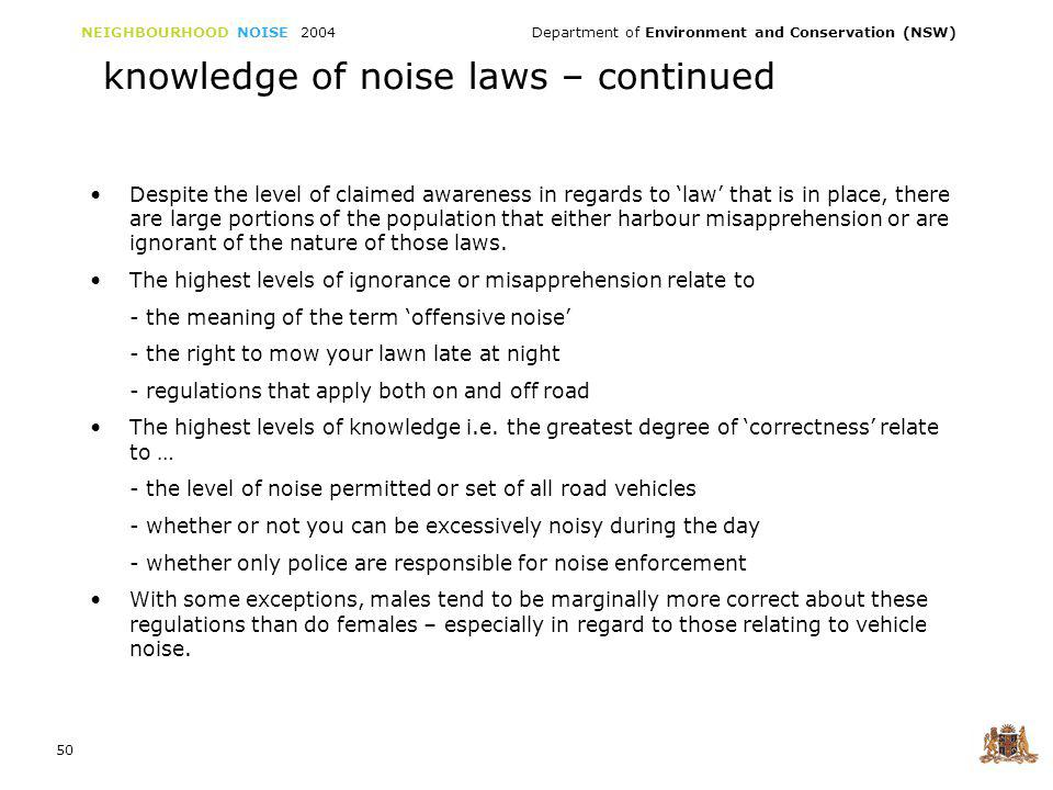 NEIGHBOURHOOD NOISE 2004 Department of Environment and Conservation (NSW) 50 knowledge of noise laws – continued Despite the level of claimed awareness in regards to law that is in place, there are large portions of the population that either harbour misapprehension or are ignorant of the nature of those laws.