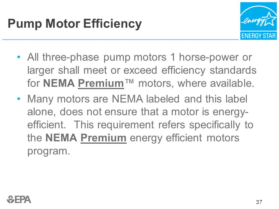 Pump Motor Efficiency All three-phase pump motors 1 horse-power or larger shall meet or exceed efficiency standards for NEMA Premium motors, where ava