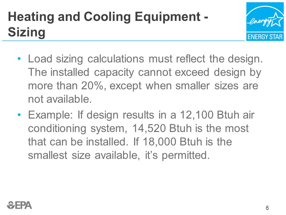 Heating and Cooling Equipment - Sizing Load sizing calculations must reflect the design. The installed capacity cannot exceed design by more than 20%,