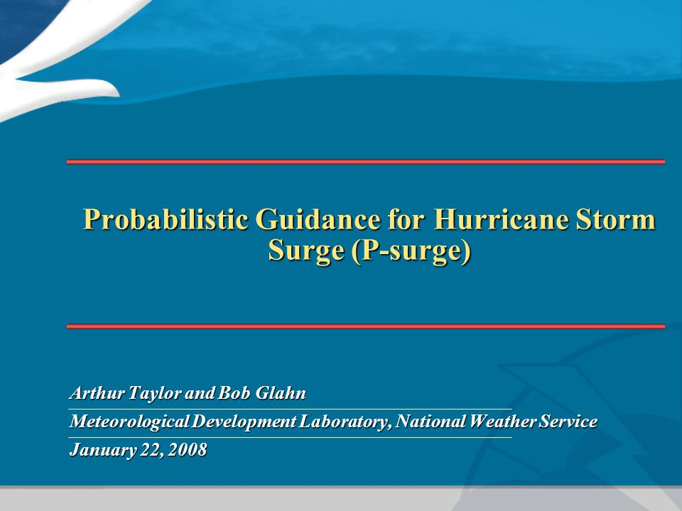 Probabilistic Guidance for Hurricane Storm Surge (P-surge) Arthur Taylor and Bob Glahn Meteorological Development Laboratory, National Weather Service