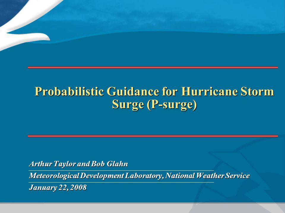 Probabilistic Guidance for Hurricane Storm Surge (P-surge) Arthur Taylor and Bob Glahn Meteorological Development Laboratory, National Weather Service January 22, 2008