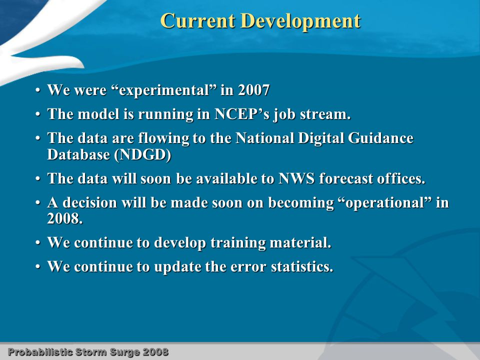Probabilistic Storm Surge 2008 Current Development We were experimental in 2007We were experimental in 2007 The model is running in NCEPs job stream.T