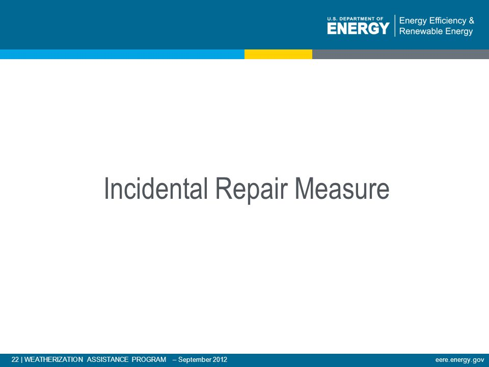 22 | WEATHERIZATION ASSISTANCE PROGRAM – September 2012eere.energy.gov Incidental Repair Measure
