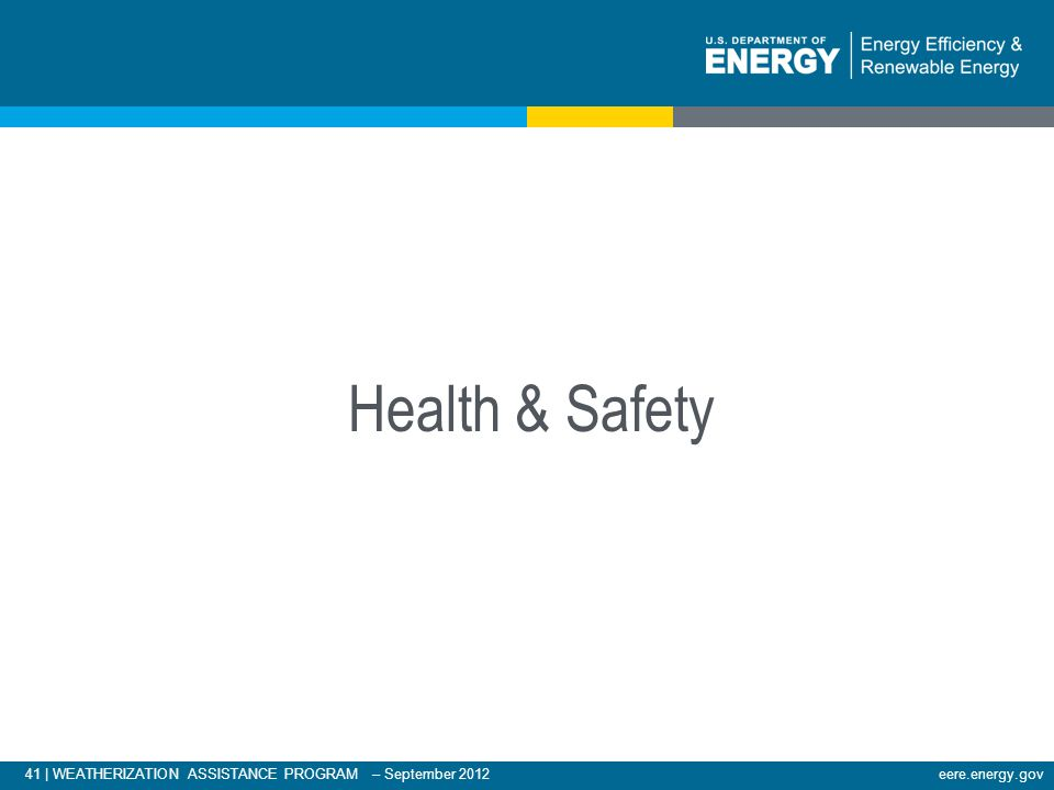41 | WEATHERIZATION ASSISTANCE PROGRAM – September 2012eere.energy.gov Health & Safety