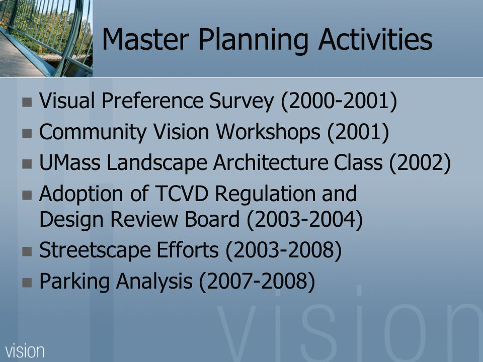 Master Planning Activities Visual Preference Survey (2000-2001) Community Vision Workshops (2001) UMass Landscape Architecture Class (2002) Adoption of TCVD Regulation and Design Review Board (2003-2004) Streetscape Efforts (2003-2008) Parking Analysis (2007-2008)