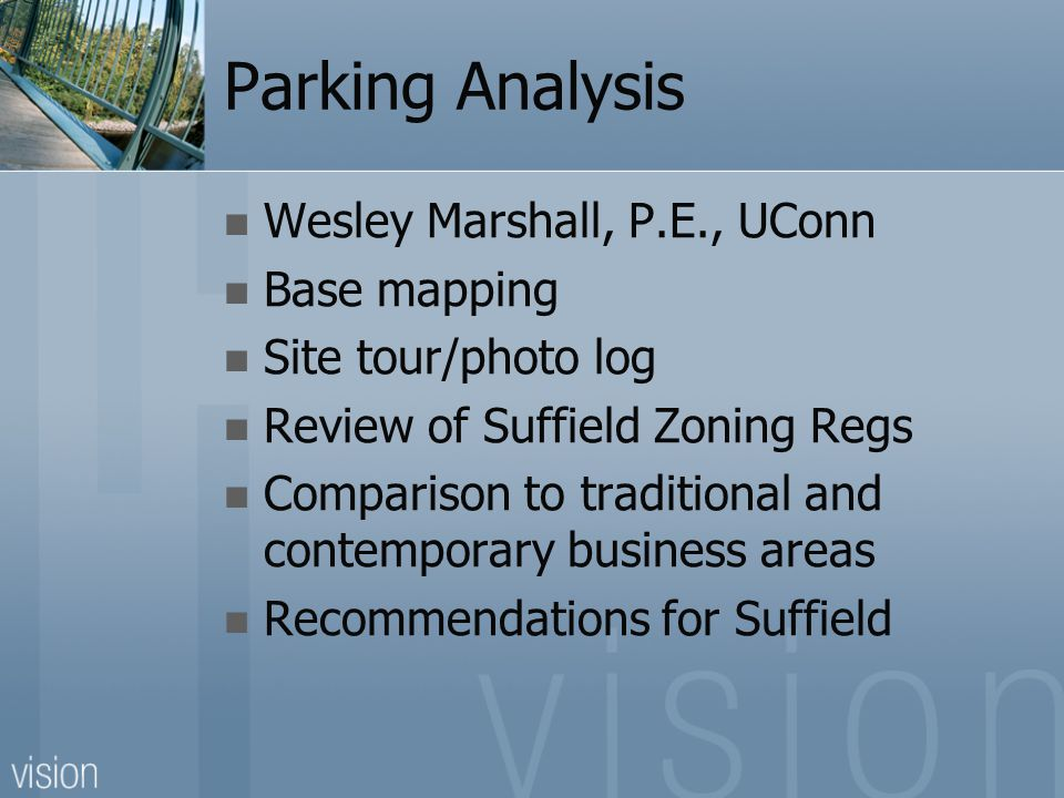 Parking Analysis Wesley Marshall, P.E., UConn Base mapping Site tour/photo log Review of Suffield Zoning Regs Comparison to traditional and contemporary business areas Recommendations for Suffield