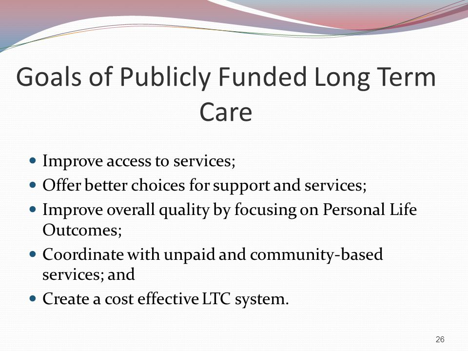 Long Term Care (LTC) LTC is any service or support that a person may need as a result of a disability that limits the ability to do the things that people need to do throughout the course of the day.