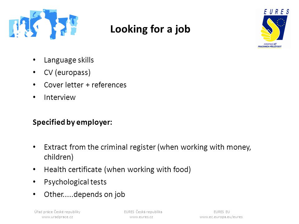 Úřad práce České republikyEURES Česká republikaEURES EU www.uradprace.cz www.eures.cz www.ec.europa.eu/eures Looking for a job Language skills CV (europass) Cover letter + references Interview Specified by employer: Extract from the criminal register (when working with money, children) Health certificate (when working with food) Psychological tests Other.....depends on job