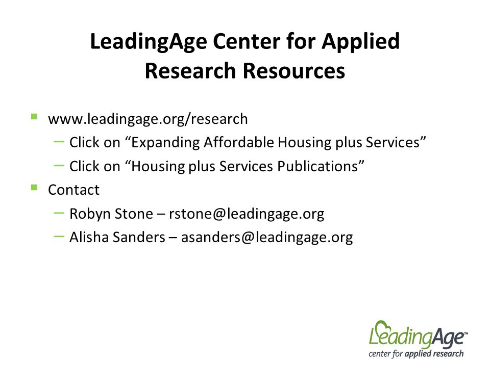 LeadingAge Center for Applied Research Resources www.leadingage.org/research – Click on Expanding Affordable Housing plus Services – Click on Housing