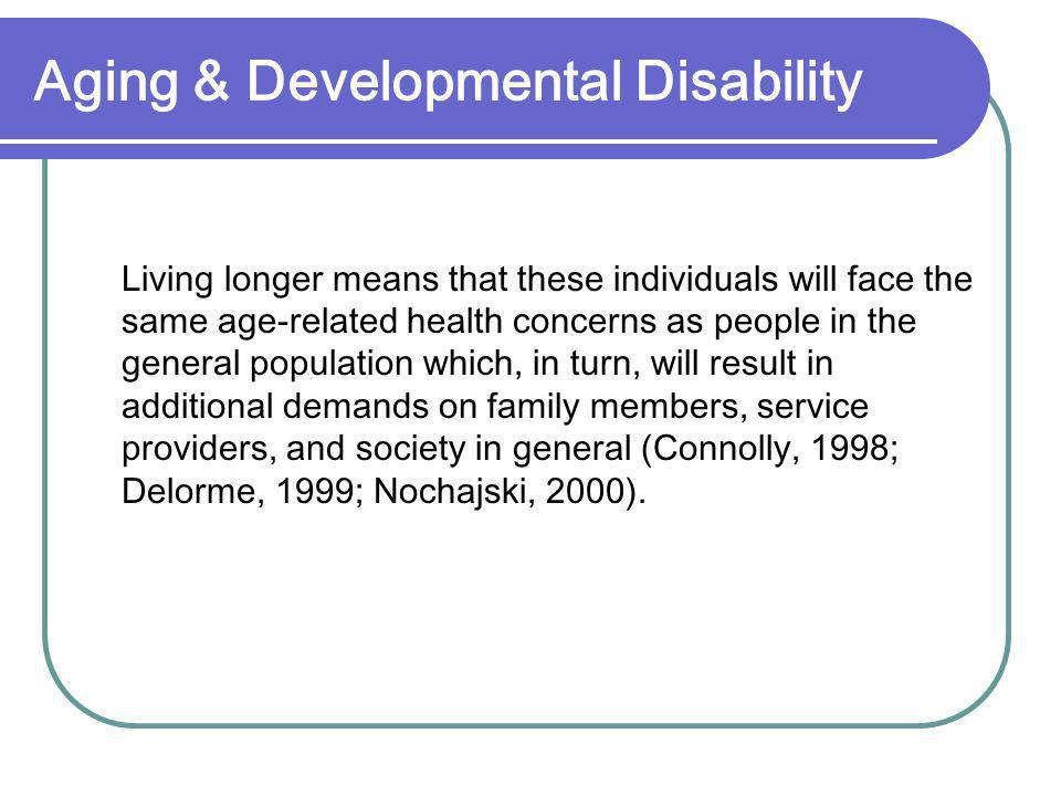Aging & Developmental Disability Living longer means that these individuals will face the same age-related health concerns as people in the general population which, in turn, will result in additional demands on family members, service providers, and society in general (Connolly, 1998; Delorme, 1999; Nochajski, 2000).