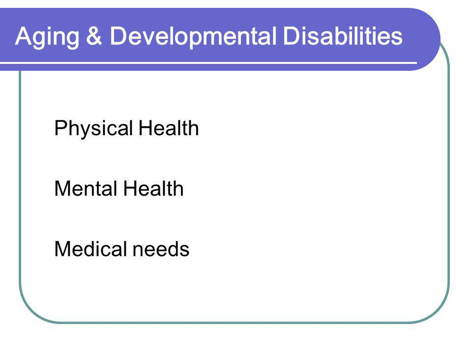 Aging & Developmental Disabilities Physical Health Mental Health Medical needs