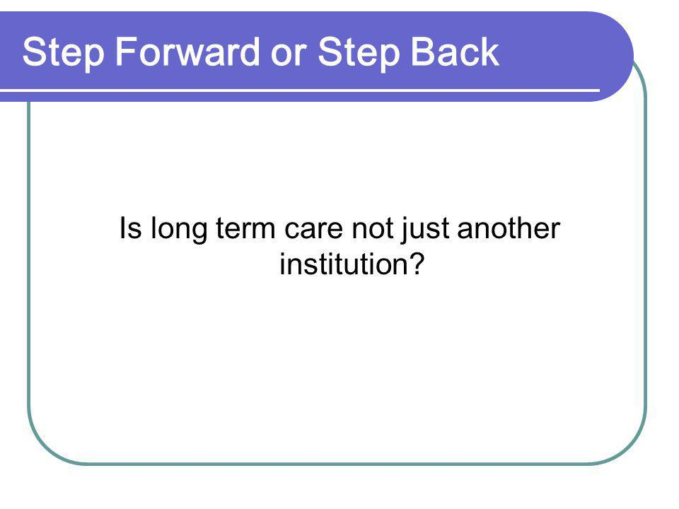 Step Forward or Step Back Is long term care not just another institution?