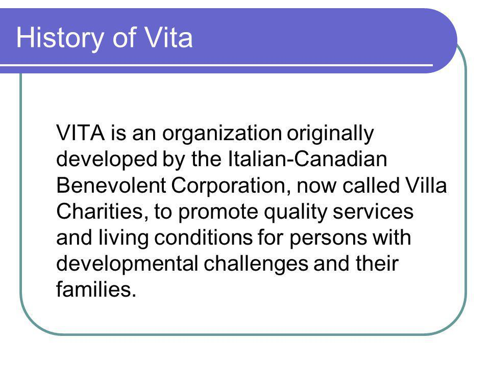 History of Vita VITA is an organization originally developed by the Italian-Canadian Benevolent Corporation, now called Villa Charities, to promote quality services and living conditions for persons with developmental challenges and their families.