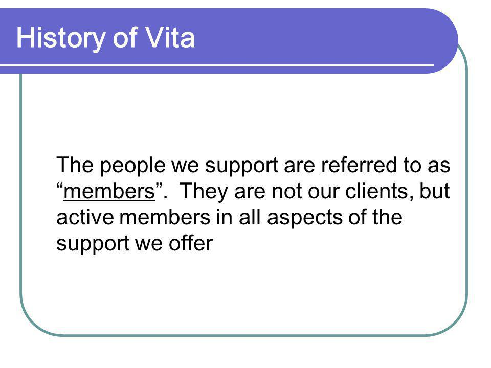 History of Vita The people we support are referred to asmembers. They are not our clients, but active members in all aspects of the support we offer