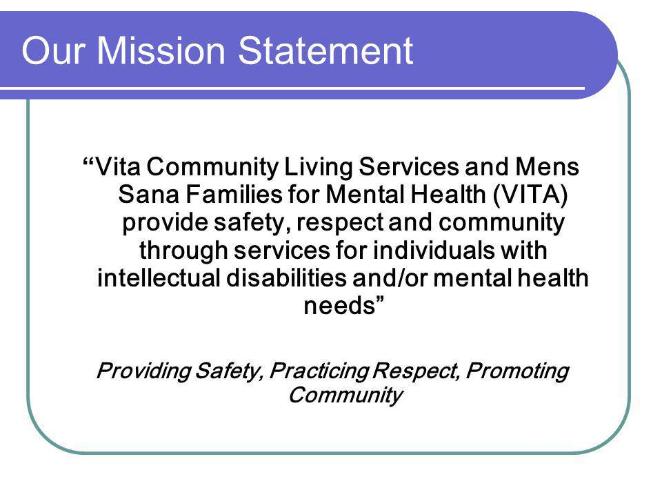 Our Mission Statement Vita Community Living Services and Mens Sana Families for Mental Health (VITA) provide safety, respect and community through services for individuals with intellectual disabilities and/or mental health needs Providing Safety, Practicing Respect, Promoting Community