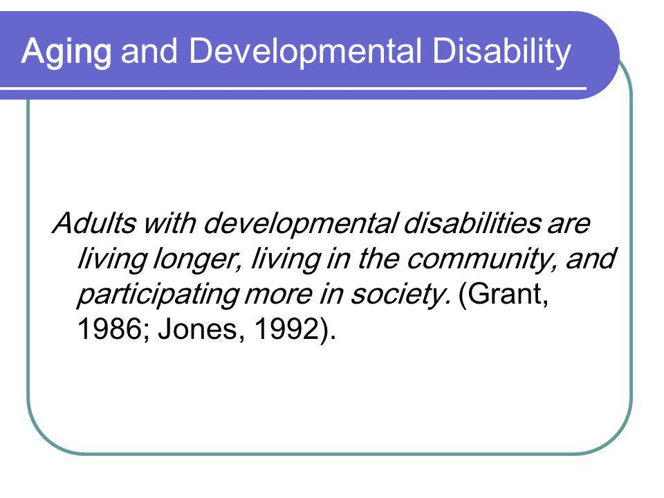 Aging and Developmental Disability Adults with developmental disabilities are living longer, living in the community, and participating more in society.