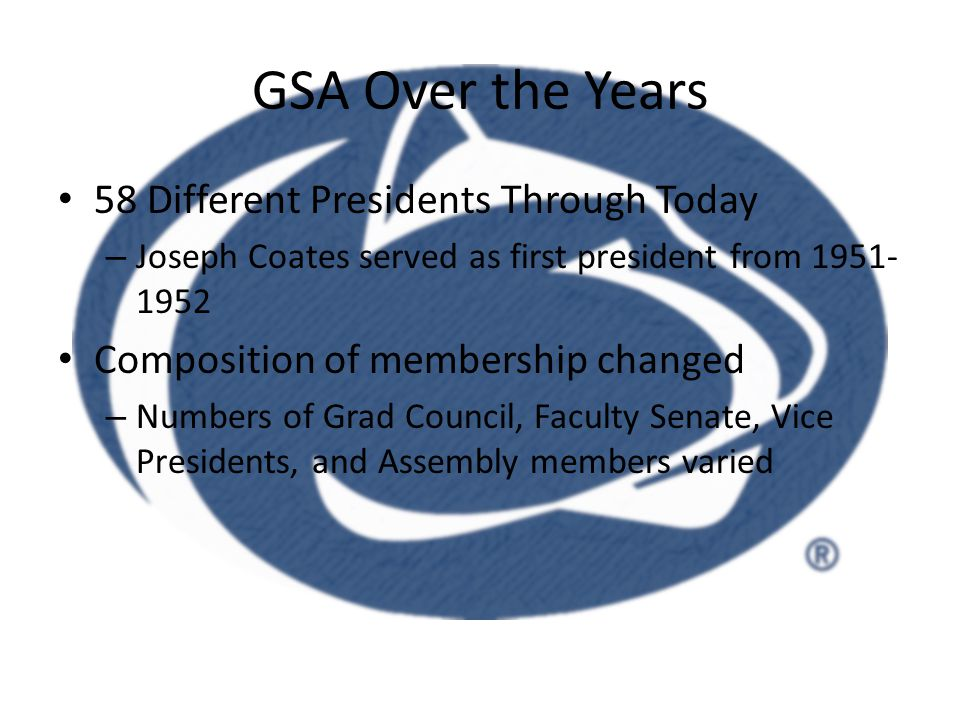GSA Over the Years 58 Different Presidents Through Today – Joseph Coates served as first president from 1951- 1952 Composition of membership changed – Numbers of Grad Council, Faculty Senate, Vice Presidents, and Assembly members varied